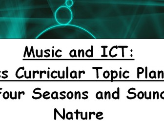 Music and ICT: Cross Curricular Topic Planner - The Four Seasons and Sounds of Nature
