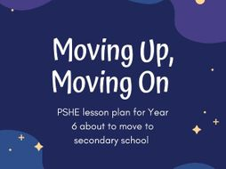 Moving Up, Moving On-  Y6 to Y7 lesson plan