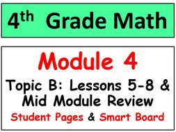 Grade 4 Math Module 4 Topic B, lessons 5-8: Smart Bd, Stud Pgs, Mid-Mod Review
