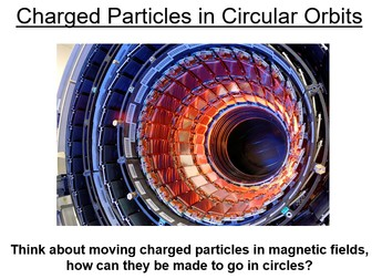 Physics A-Level Year 2 Lesson - Charged particles in orbits (PowerPoint AND lesson plan)